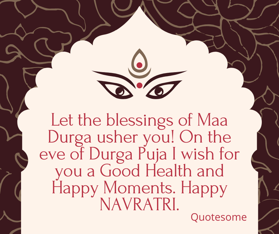 Let the blessings of Maa Durga usher you! On the eve of Durga Puja I wish for you a Good Health and Happy Moments. Happy NAVRATRI.