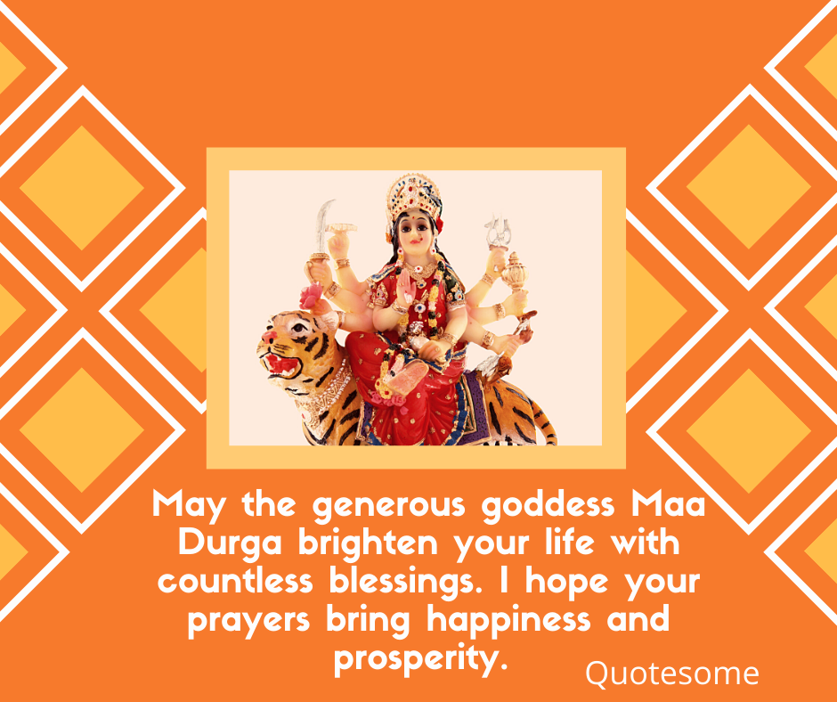 May the generous goddess Maa Durga brighten your life with countless blessings. I hope your prayers bring happiness and prosperity.