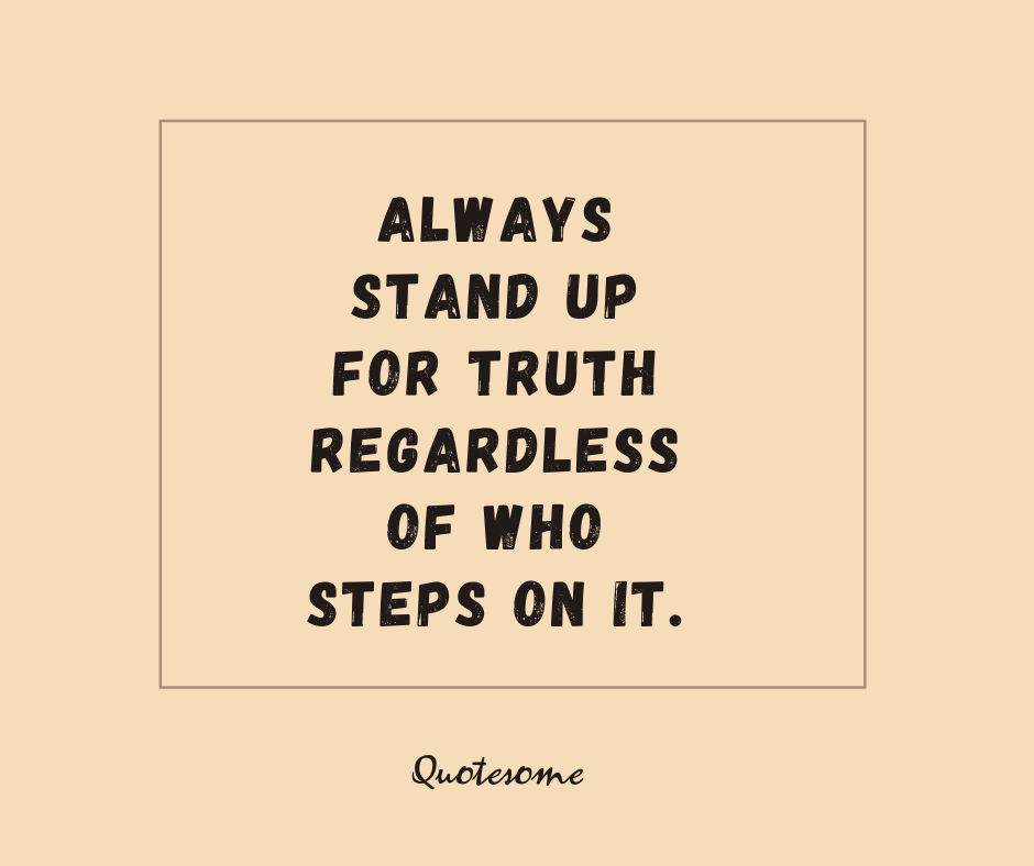 Always stand up for Truth regardless of who steps on it.