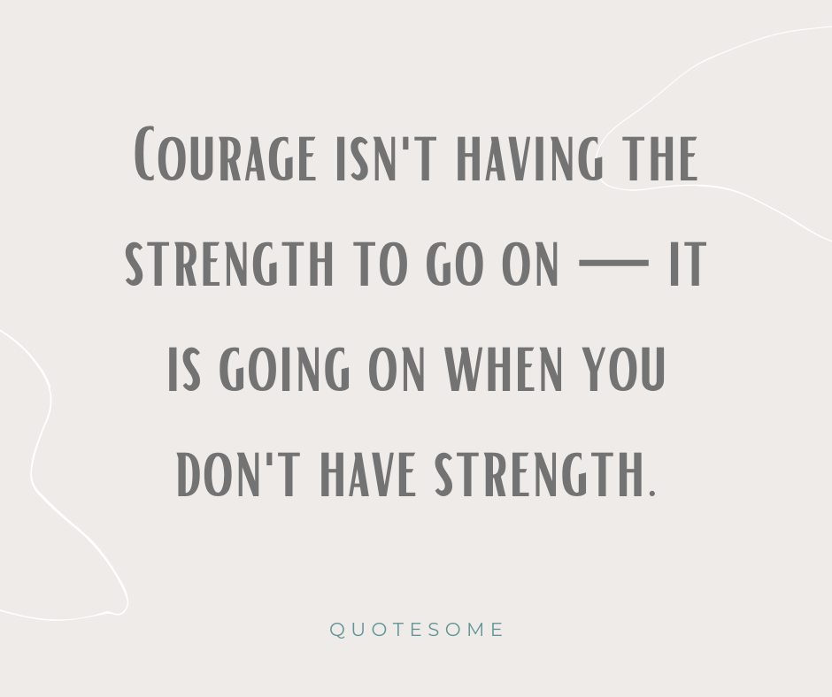 Courage isn't having the strength to go on — it is going on when you don't have strength.