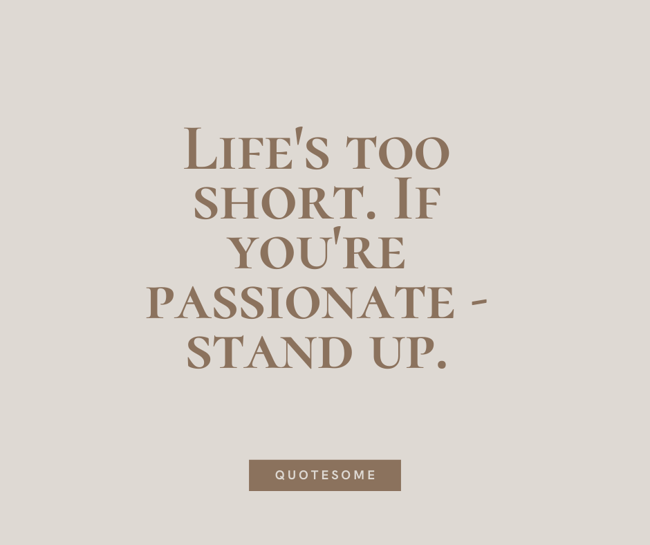 Life's too short. If you're passionate - stand up.