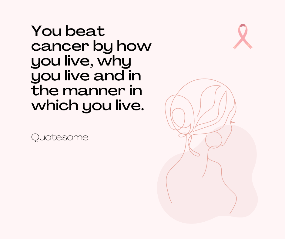 Youbeat cancerby how you live, why you live and in the manner in which you live.