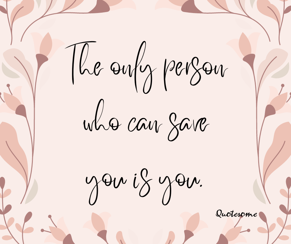 The only person who can save you is you.