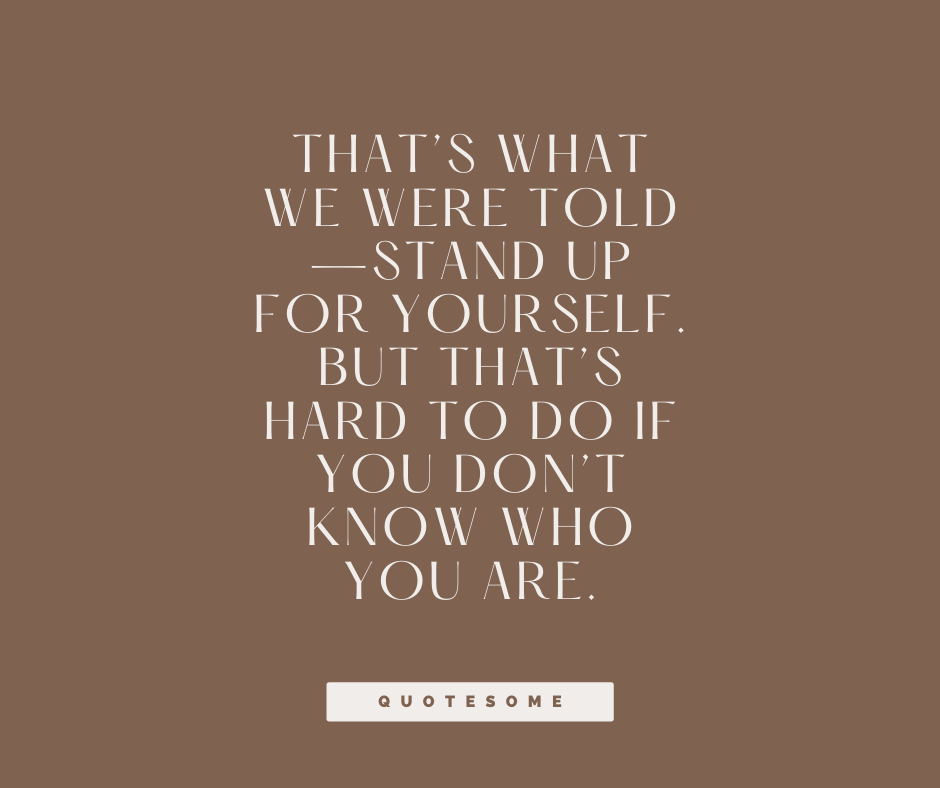 That's what we were told—stand up for yourself. But that's hard to do if you don't know who you are.