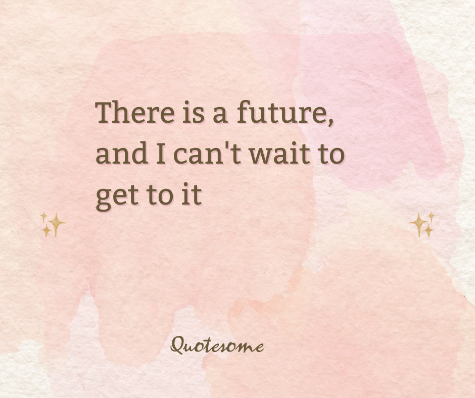 There is a future, and I can't wait to get to it