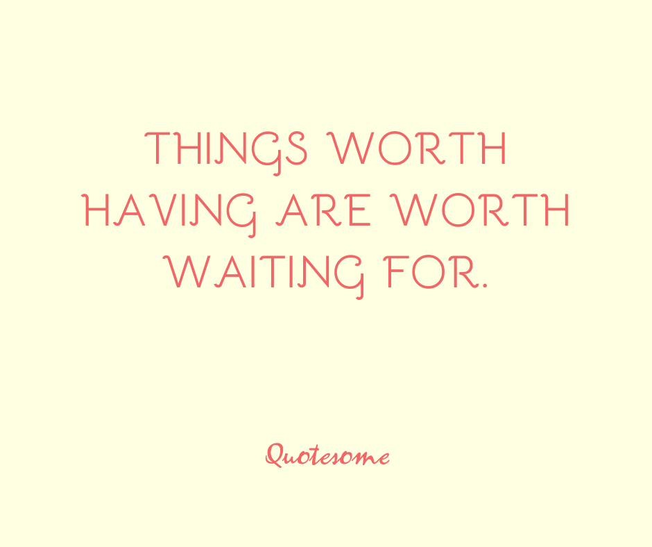 Things worth having are worth waiting for.
