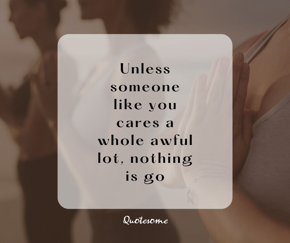 Unless someone like you cares a whole awful lot, nothing is go