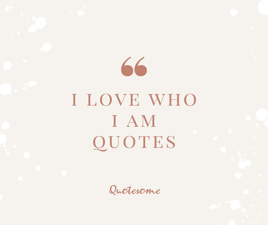 i love who i am quotes